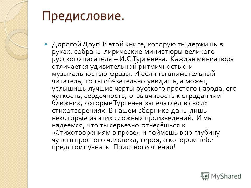 Предисловие. Дорогой Друг ! В этой книге, которую ты держишь в руках, собраны лирические миниатюры великого русского писателя – И. С. Тургенева. Каждая миниатюра отличается удивительной ритмичностью и музыкальностью фразы. И если ты внимательный чита