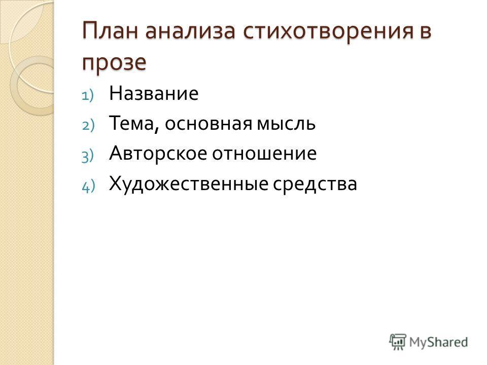 План анализа стихотворения в прозе 1) Название 2) Тема, основная мысль 3) Авторское отношение 4) Художественные средства