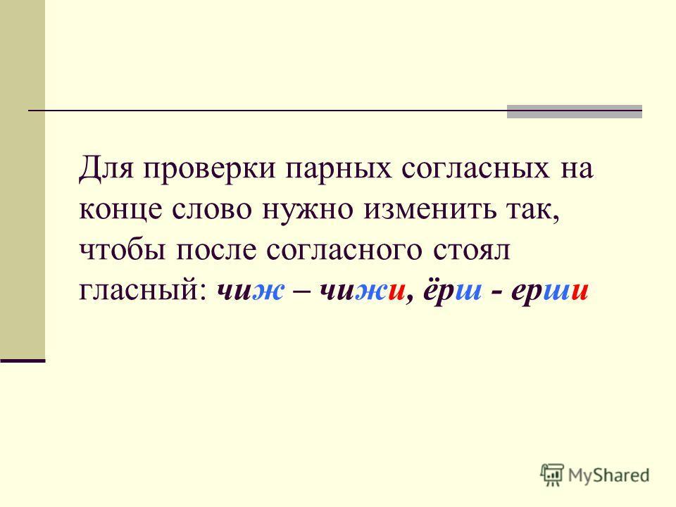 Для проверки парных согласных на конце слово нужно изменить так, чтобы после согласного стоял гласный: чиж – чижи, ёрш - ерши