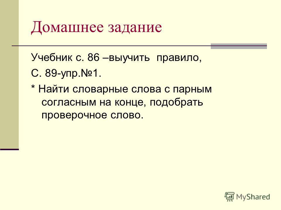 Домашнее задание Учебник с. 86 –выучить правило, С. 89-упр.1. * Найти словарные слова с парным согласным на конце, подобрать проверочное слово.