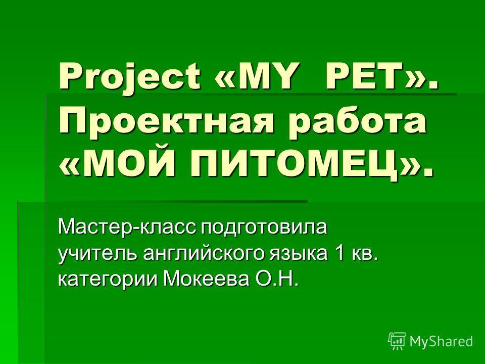 Project «MY PET». Проектная работа «МОЙ ПИТОМЕЦ». Мастер-класс подготовила учитель английского языка 1 кв. категории Мокеева О.Н.