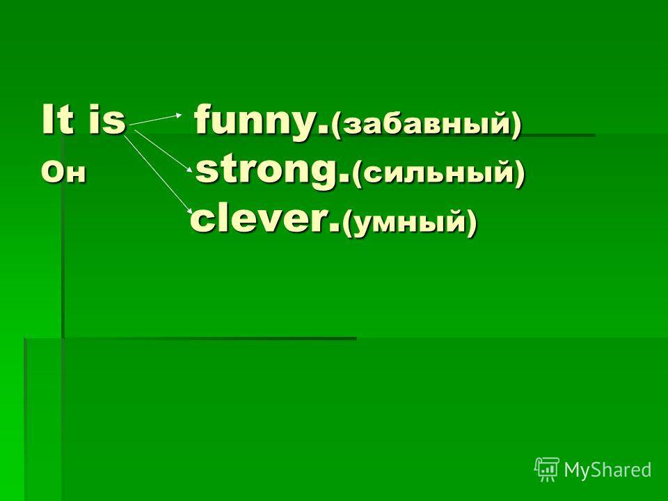 It is funny. (забавный) Он strong. (сильный) clever. (умный)