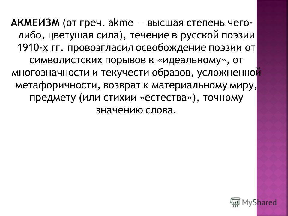 АКМЕИЗМ (от греч. akme высшая степень чего- либо, цветущая сила), течение в русской поэзии 1910-х гг. провозгласил освобождение поэзии от символистских порывов к «идеальному», от многозначности и текучести образов, усложненной метафоричности, возврат