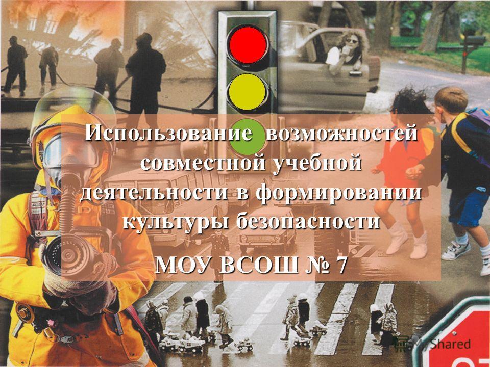 Использование возможностей совместной учебной деятельности в формировании культуры безопасности МОУ ВСОШ 7
