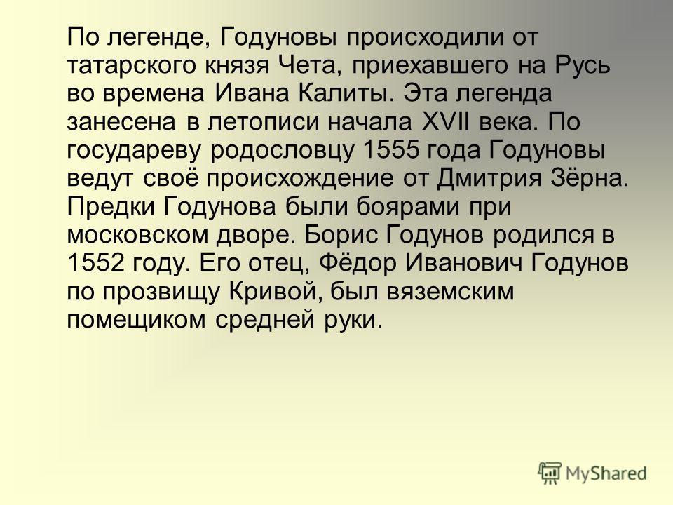 По легенде, Годуновы происходили от татарского князя Чета, приехавшего на Русь во времена Ивана Калиты. Эта легенда занесена в летописи начала XVII века. По государеву родословцу 1555 года Годуновы ведут своё происхождение от Дмитрия Зёрна. Предки Го