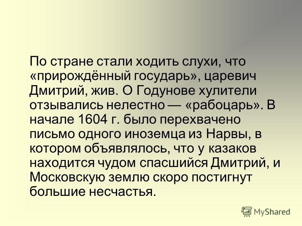 По стране стали ходить слухи, что «прирождённый государь», царевич Дмитрий, жив. О Годунове хулители отзывались нелестно «рабоцарь». В начале 1604 г. было перехвачено письмо одного иноземца из Нарвы, в котором объявлялось, что у казаков находится чуд