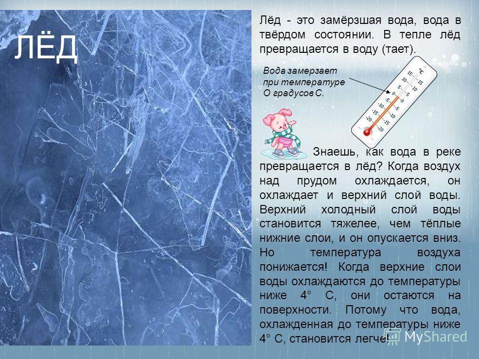Вода замерзает при температуре О градусов С. Лёд - это замёрзшая вода, вода в твёрдом состоянии. В тепле лёд превращается в воду (тает). Знаешь, как вода в реке превращается в лёд? Когда воздух над прудом охлаждается, он охлаждает и верхний слой воды