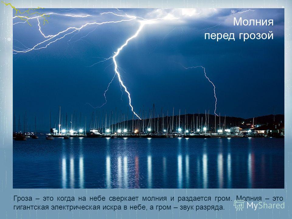 Гроза – это когда на небе сверкает молния и раздается гром. Молния – это гигантская электрическая искра в небе, а гром – звук разряда. Молния перед грозой