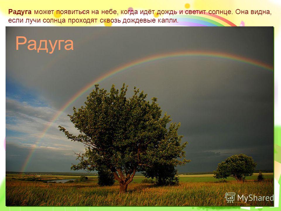 Радуга может появиться на небе, когда идёт дождь и светит солнце. Она видна, если лучи солнца проходят сквозь дождевые капли. Радуга
