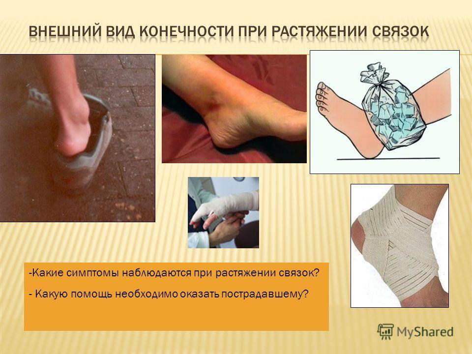 -Какие симптомы наблюдаются при растяжении связок? - Какую помощь необходимо оказать пострадавшему?