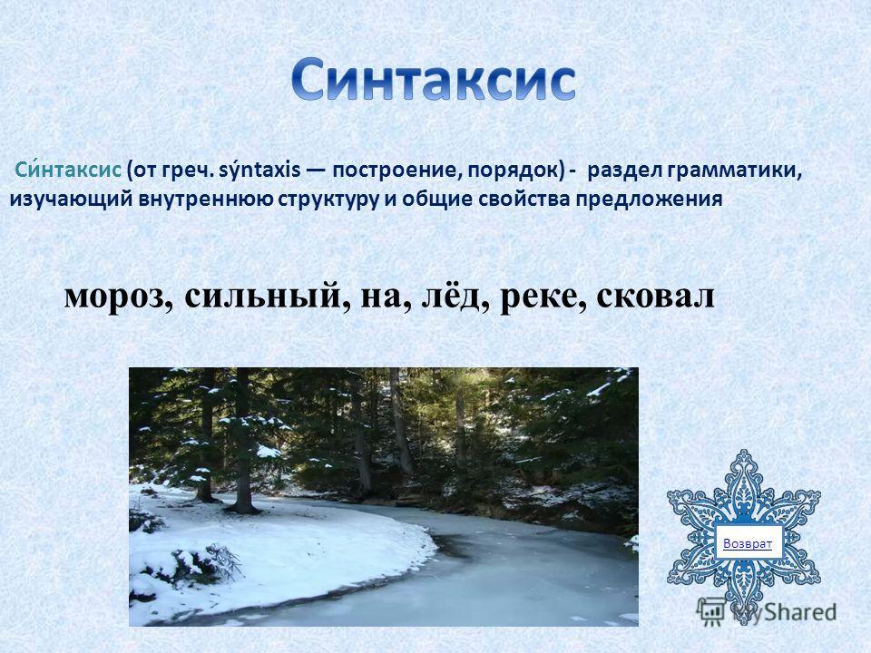 Возврат Си́нтаксис (от греч. sýntaxis построение, порядок) - раздел грамматики, изучающий внутреннюю структуру и общие свойства предложения мороз, сильный, на, лёд, реке, сковал