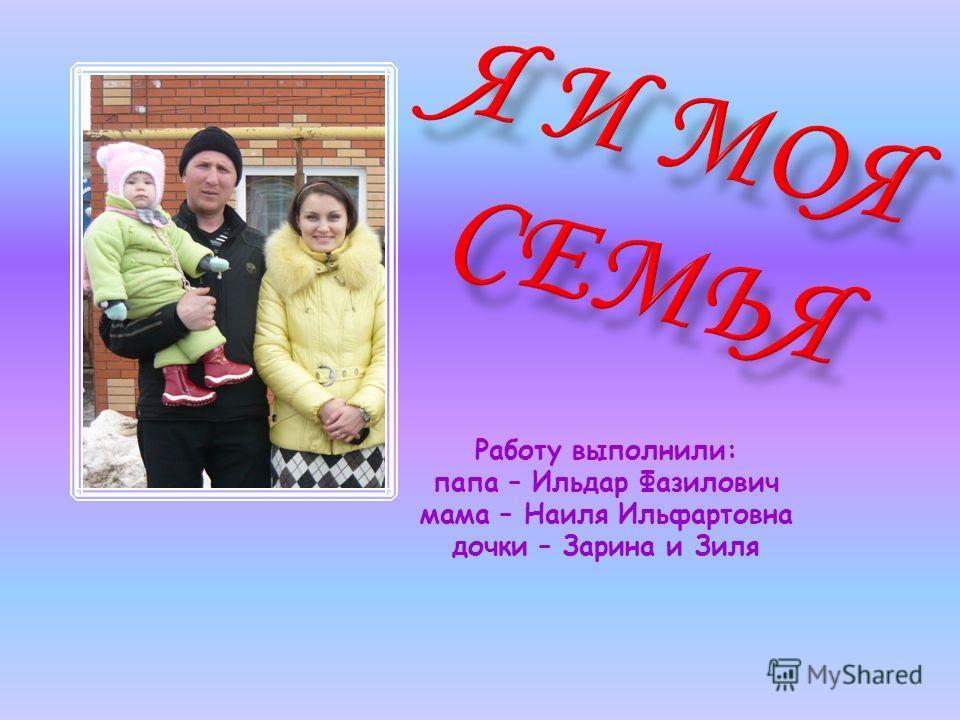 Работу выполнили: папа – Ильдар Фазилович мама – Наиля Ильфартовна дочки – Зарина и Зиля