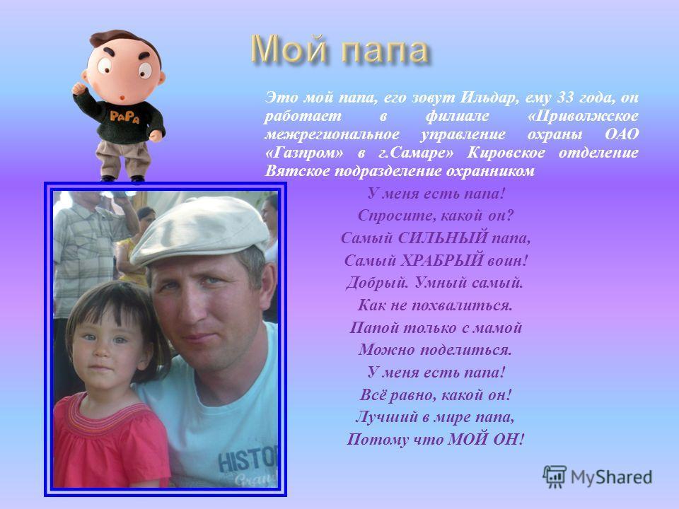 Это мой папа, его зовут Ильдар, ему 33 года, он работает в филиале « Приволжское межрегиональное управление охраны ОАО « Газпром » в г. Самаре » Кировское отделение Вятское подразделение охранником У меня есть папа ! Спросите, какой он ? Самый СИЛЬНЫ