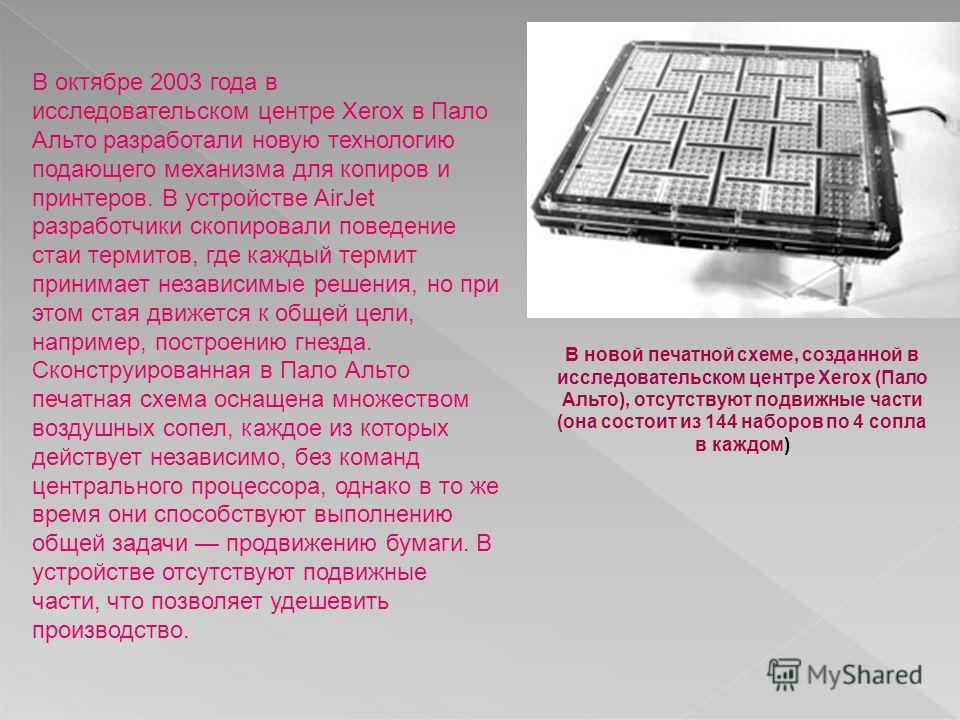 В октябре 2003 года в исследовательском центре Xerox в Пало Альто разработали новую технологию подающего механизма для копиров и принтеров. В устройстве AirJet разработчики скопировали поведение стаи термитов, где каждый термит принимает независимые