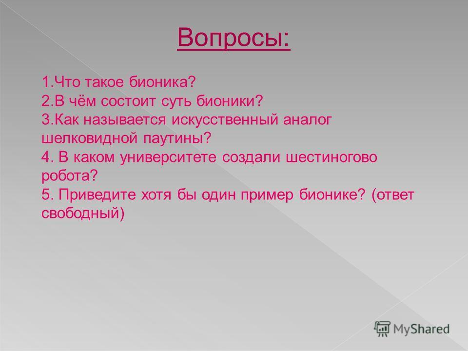 Вопросы: 1.Что такое бионика? 2.В чём состоит суть бионики? 3.Как называется искусственный аналог шелковидной паутины? 4. В каком университете создали шестиногово робота? 5. Приведите хотя бы один пример бионике? (ответ свободный)