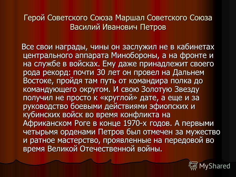 Герой Советского Союза Маршал Советского Союза Василий Иванович Петров Все свои награды, чины он заслужил не в кабинетах центрального аппарата Минобороны, а на фронте и на службе в войсках. Ему даже принадлежит своего рода рекорд: почти 30 лет он про