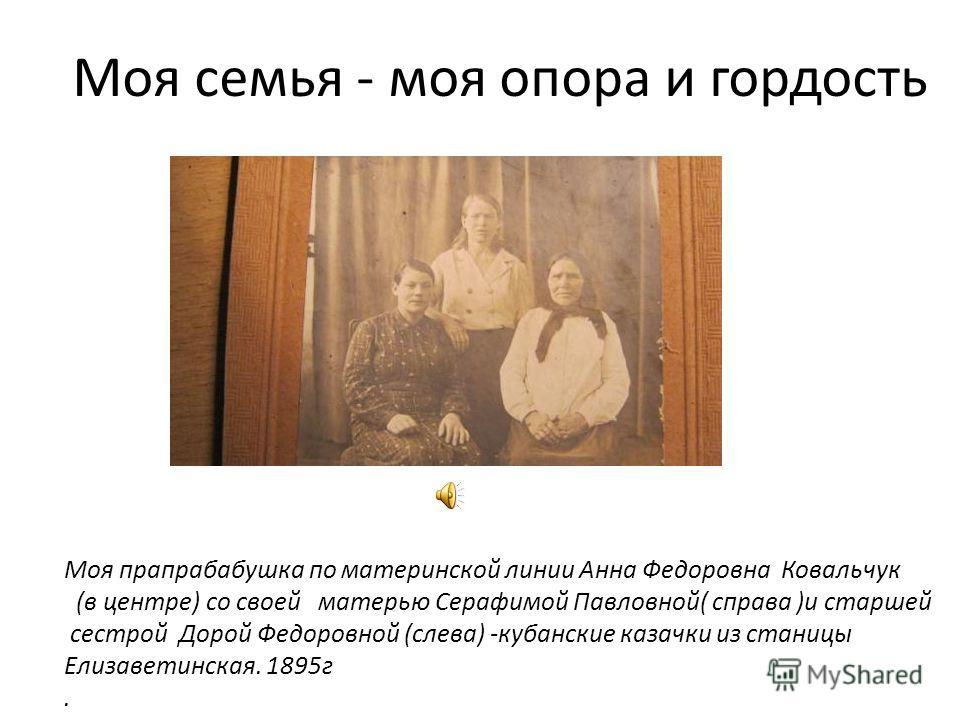 Моя семья - моя опора и гордость Моя прапрабабушка по материнской линии Анна Федоровна Ковальчук (в центре) со своей матерью Серафимой Павловной( справа )и старшей сестрой Дорой Федоровной (слева) -кубанские казачки из станицы Елизаветинская. 1895г.