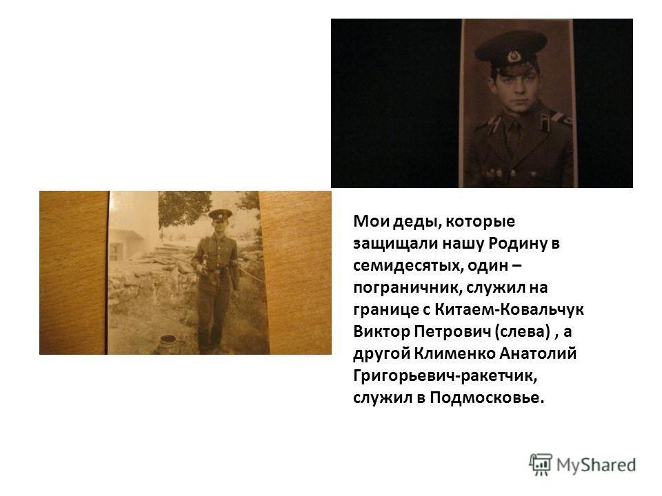 Мои деды, которые защищали нашу Родину в семидесятых, один – пограничник, служил на границе с Китаем-Ковальчук Виктор Петрович (слева), а другой Клименко Анатолий Григорьевич-ракетчик, служил в Подмосковье.