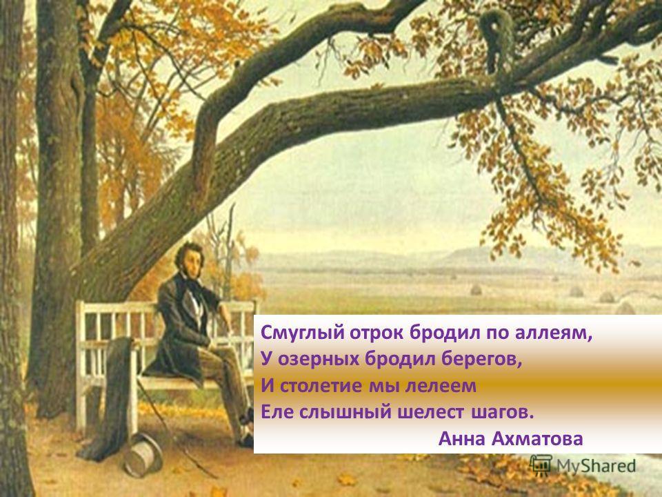 Смуглый отрок бродил по аллеям, У озерных бродил берегов, И столетие мы лелеем Еле слышный шелест шагов. Анна Ахматова