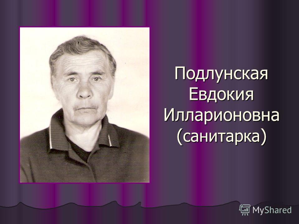 Подлунская Евдокия Илларионовна ( санитарка )