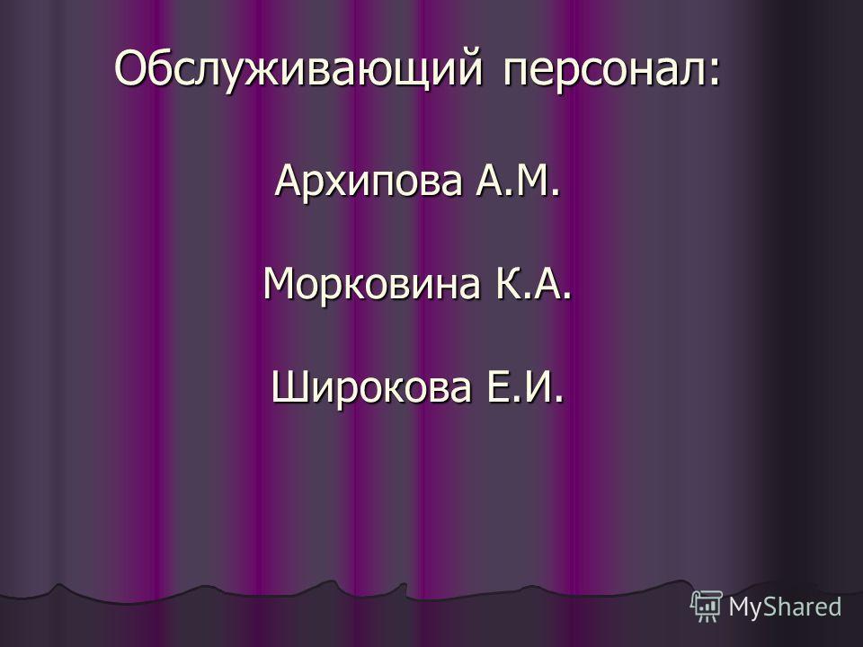 Обслуживающий персонал: Архипова А.М. Морковина К.А. Широкова Е.И.