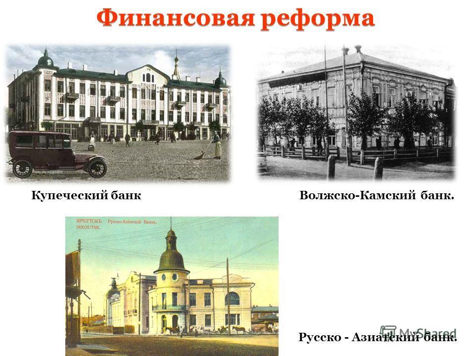 Финансовая реформа Купеческий банкВолжско-Камский банк. Русско - Азиатский банк.