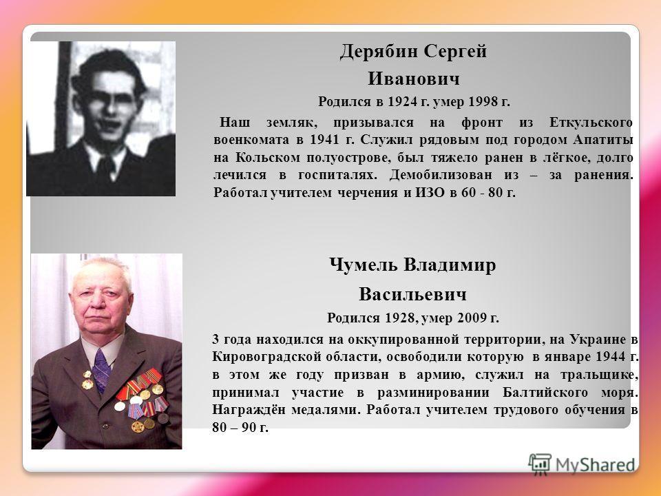 Дерябин Сергей Иванович Родился в 1924 г. умер 1998 г. Наш земляк, призывался на фронт из Еткульского военкомата в 1941 г. Служил рядовым под городом Апатиты на Кольском полуострове, был тяжело ранен в лёгкое, долго лечился в госпиталях. Демобилизова