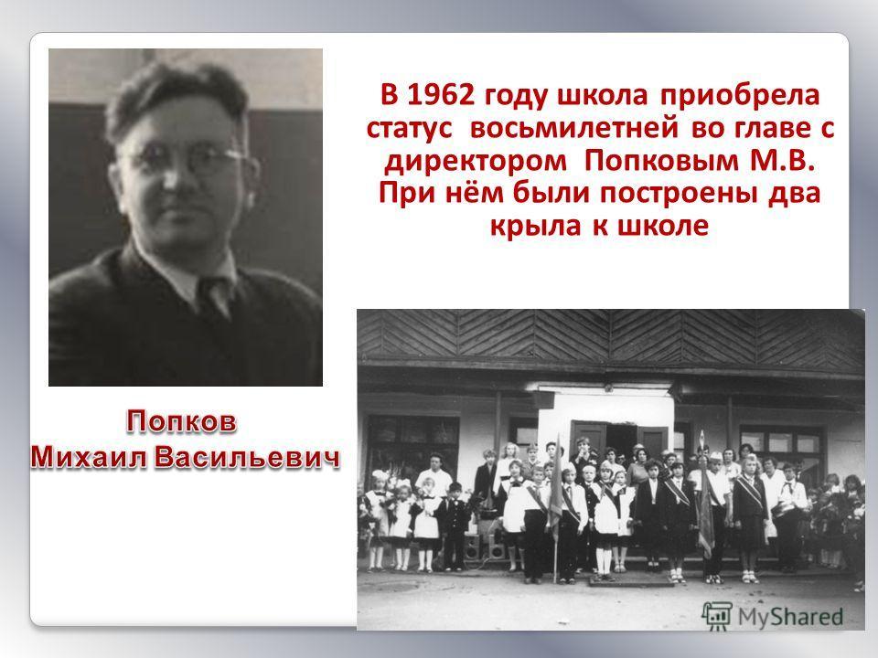 В 1962 году школа приобрела статус восьмилетней во главе с директором Попковым М.В. При нём были построены два крыла к школе