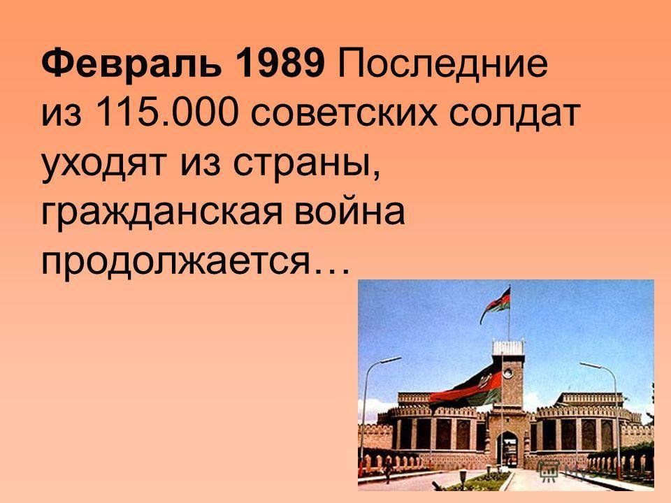 Февраль 1989 Последние из 115.000 советских солдат уходят из страны, гражданская война продолжается…