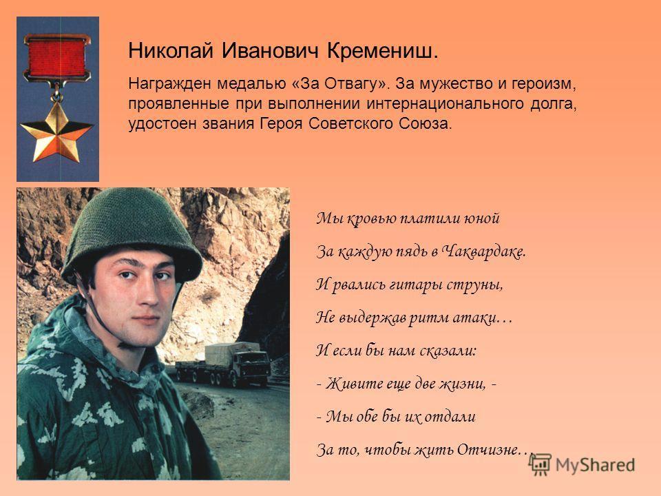Мы кровью платили юной За каждую пядь в Чаквардаке. И рвались гитары струны, Не выдержав ритм атаки… И если бы нам сказали: - Живите еще две жизни, - - Мы обе бы их отдали За то, чтобы жить Отчизне… Николай Иванович Кремениш. Награжден медалью «За От