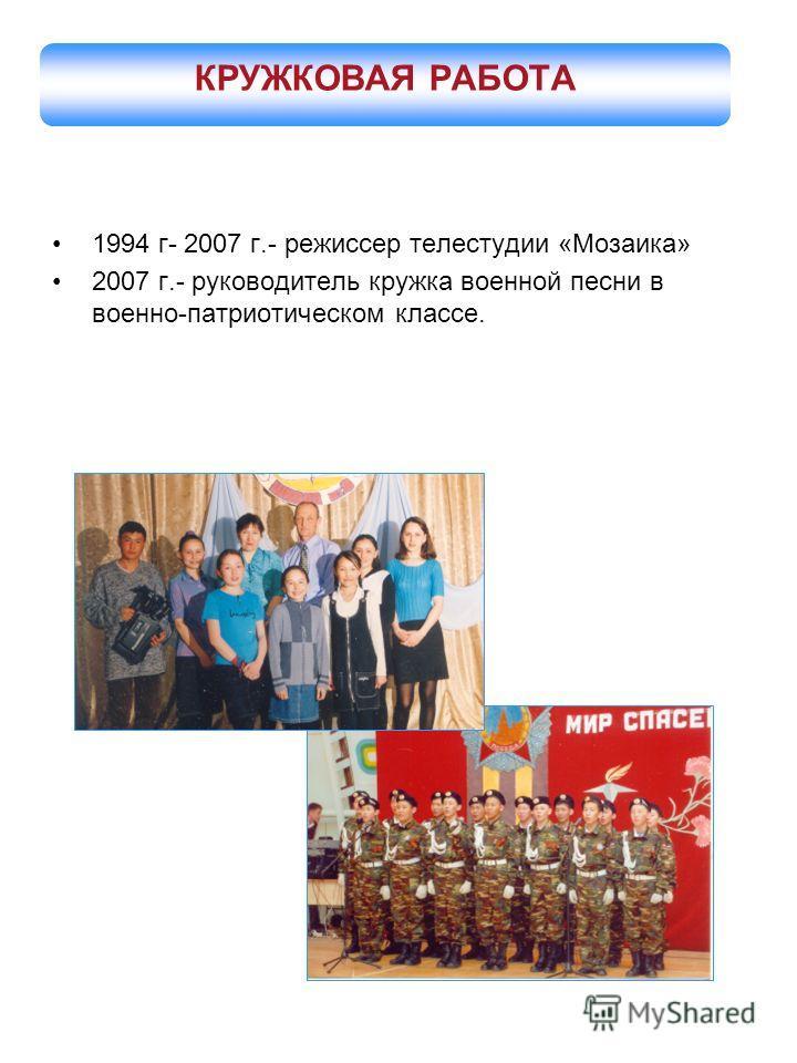 1994 г- 2007 г.- режиссер телестудии «Мозаика» 2007 г.- руководитель кружка военной песни в военно-патриотическом классе. КРУЖКОВАЯ РАБОТА