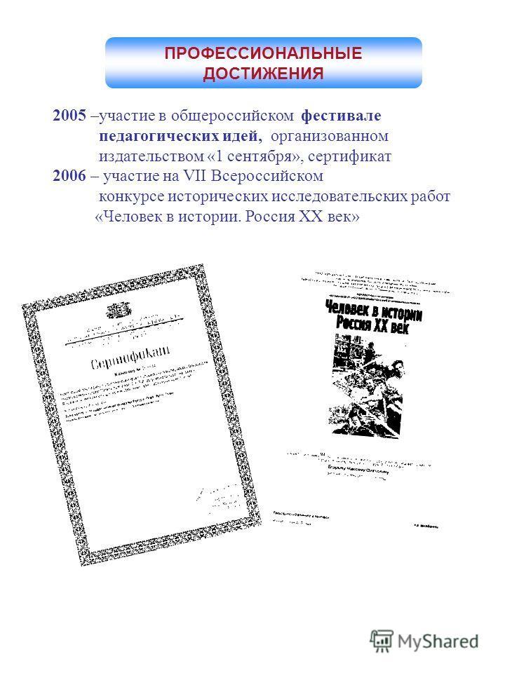 2005 –участие в общероссийском фестивале педагогических идей, организованном издательством «1 сентября», сертификат 2006 – участие на VII Всероссийском конкурсе исторических исследовательских работ «Человек в истории. Россия XX век» ПРОФЕССИОНАЛЬНЫЕ