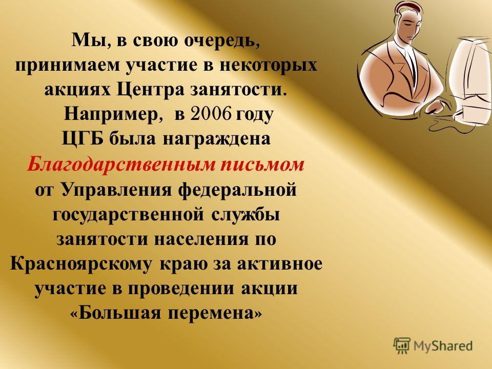 Мы, в свою очередь, принимаем участие в некоторых акциях Центра занятости. Например, в 2006 году ЦГБ была награждена Благодарственным письмом от Управления федеральной государственной службы занятости населения по Красноярскому краю за активное участ