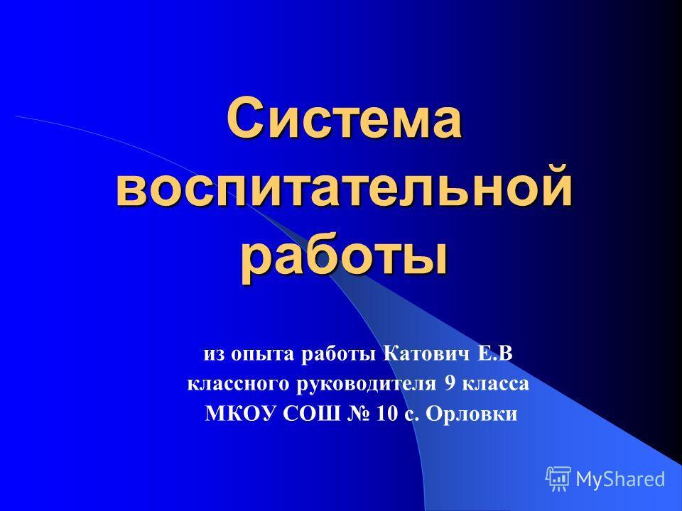 Система воспитательной работы из опыта работы Катович Е.В классного руководителя 9 класса МКОУ СОШ 10 с. Орловки