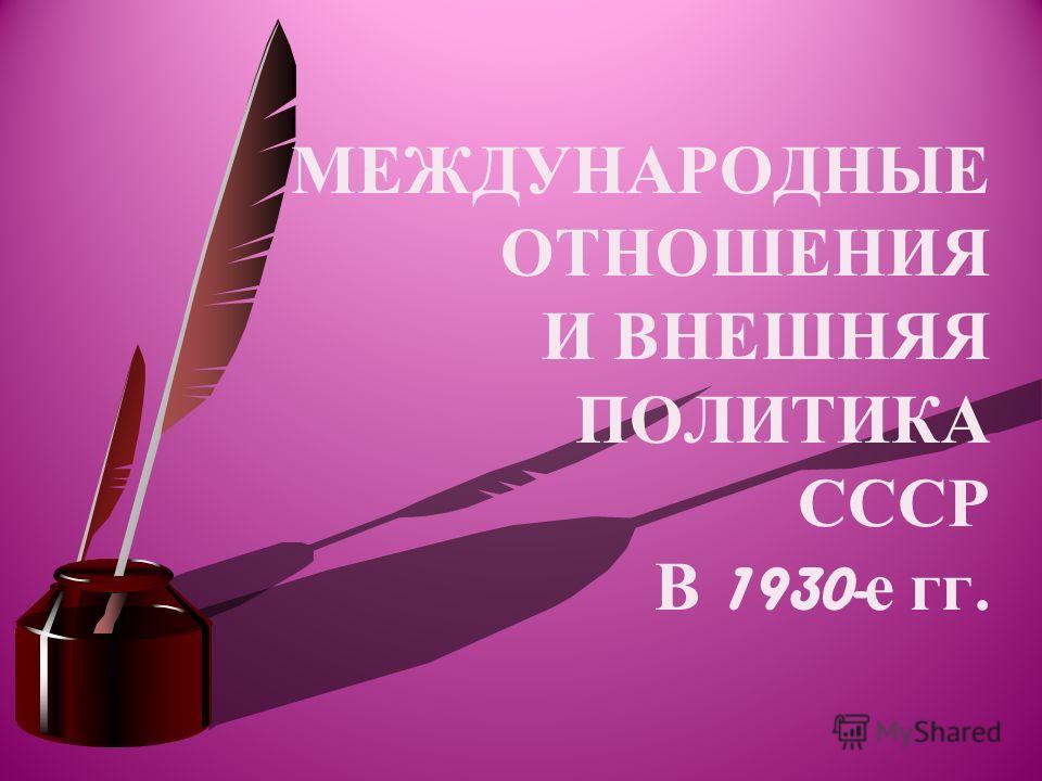 МЕЖДУНАРОДНЫЕ ОТНОШЕНИЯ И ВНЕШНЯЯ ПОЛИТИКА СССР В 1930- е гг.
