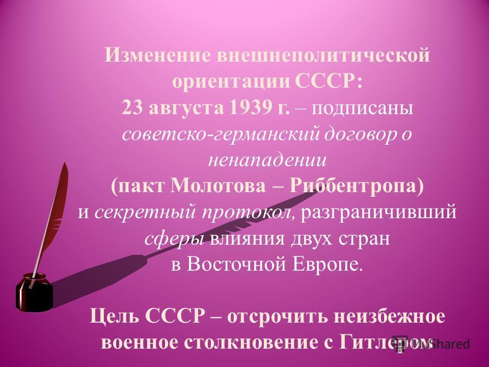 Изменение внешнеполитической ориентации СССР: 23 августа 1939 г. – подписаны советско-германский договор о ненападении (пакт Молотова – Риббентропа) и секретный протокол, разграничивший сферы влияния двух стран в Восточной Европе. Цель СССР – отсрочи