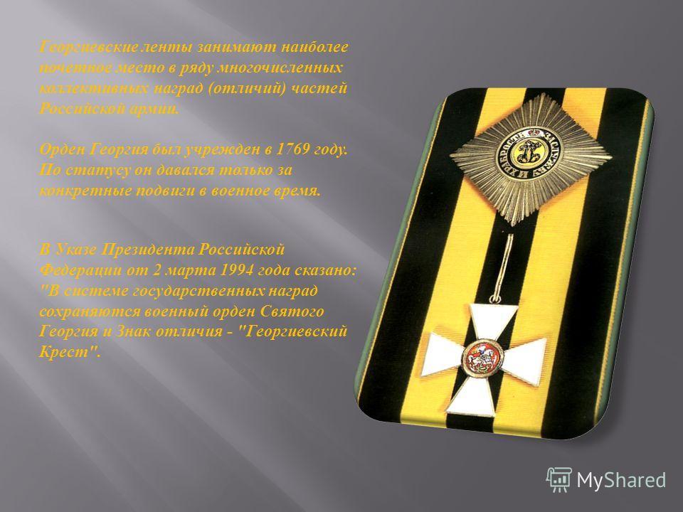 Георгиевские ленты занимают наиболее почетное место в ряду многочисленных коллективных наград (отличий) частей Российской армии. Орден Георгия был учрежден в 1769 году. По статусу он давался только за конкретные подвиги в военное время. В Указе Прези