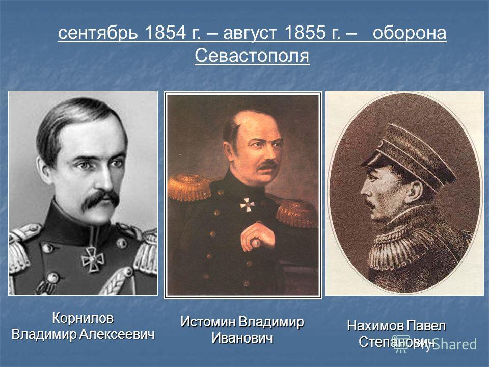 сентябрь 1854 г. – август 1855 г. – оборона Севастополя Корнилов Владимир Алексеевич Истомин Владимир Иванович Нахимов Павел Степанович
