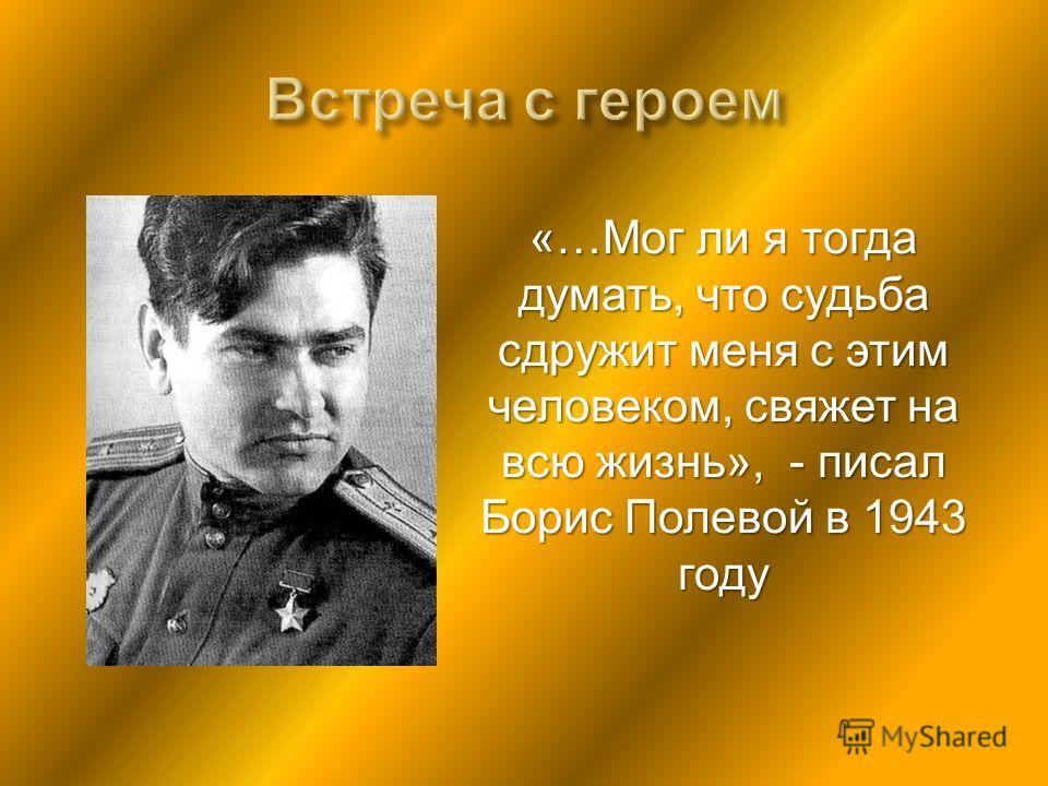 «…Мог ли я тогда думать, что судьба сдружит меня с этим человеком, свяжет на всю жизнь», - писал Борис Полевой в 1943 году