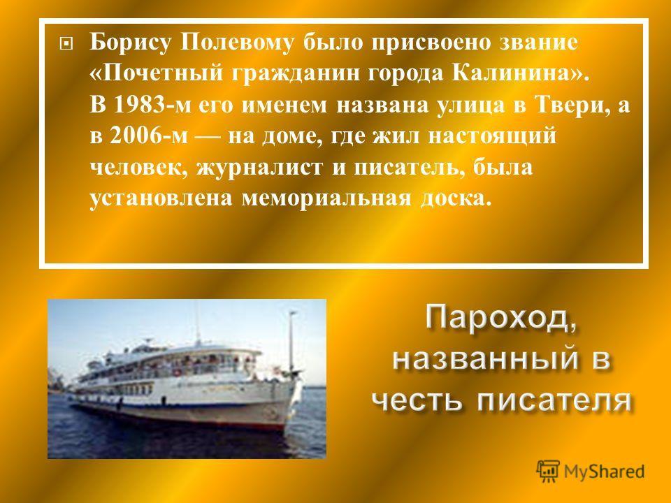 Борису Полевому было присвоено звание « Почетный гражданин города Калинина ». В 1983- м его именем названа улица в Твери, а в 2006- м на доме, где жил настоящий человек, журналист и писатель, была установлена мемориальная доска.
