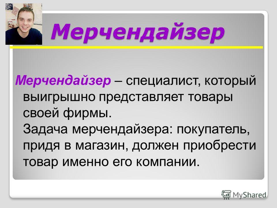 Мерчендайзер Мерчендайзер – специалист, который выигрышно представляет товары своей фирмы. Задача мерчендайзера: покупатель, придя в магазин, должен приобрести товар именно его компании.