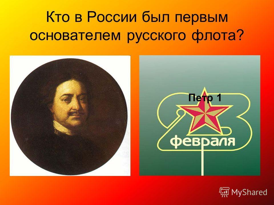 Кто в России был первым основателем русского флота? Петр 1