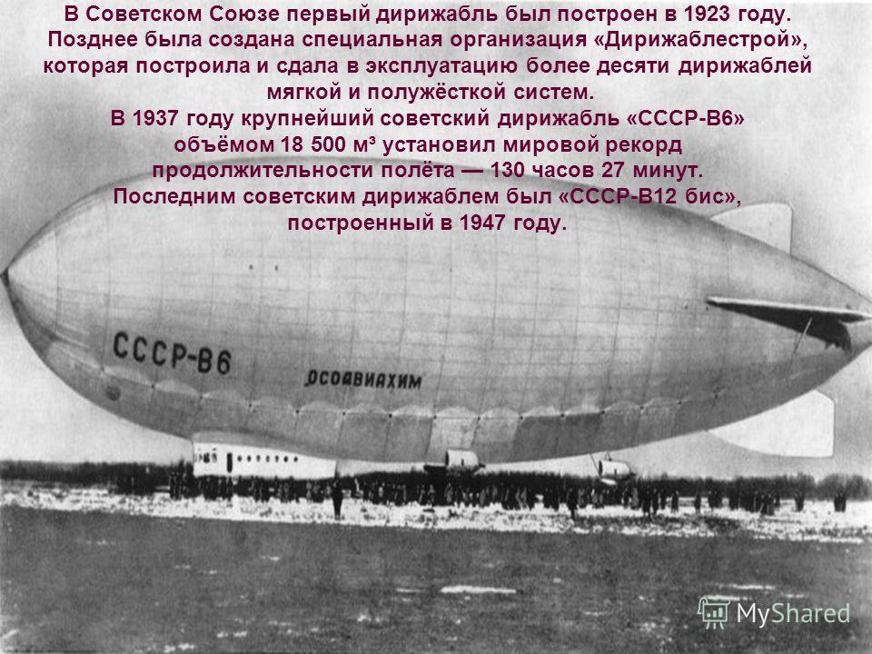 В Советском Союзе первый дирижабль был построен в 1923 году. Позднее была создана специальная организация «Дирижаблестрой», которая построила и сдала в эксплуатацию более десяти дирижаблей мягкой и полужёсткой систем. В 1937 году крупнейший советский