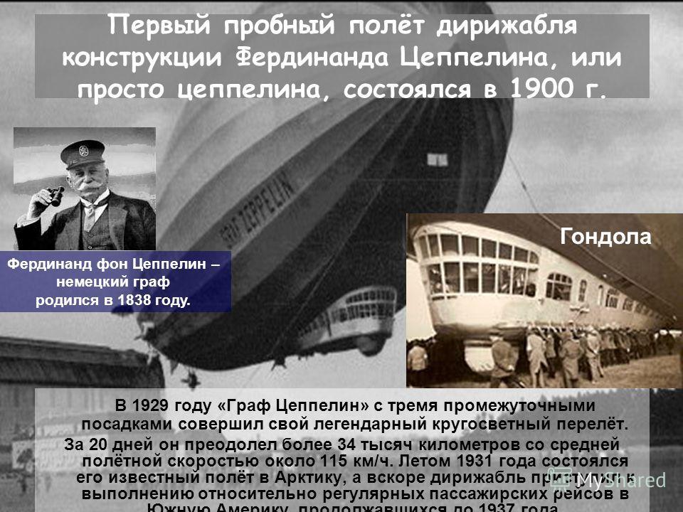 Первый пробный полёт дирижабля конструкции Фердинанда Цеппелина, или просто цеппелина, состоялся в 1900 г. В 1929 году «Граф Цеппелин» с тремя промежуточными посадками совершил свой легендарный кругосветный перелёт. За 20 дней он преодолел более 34 т