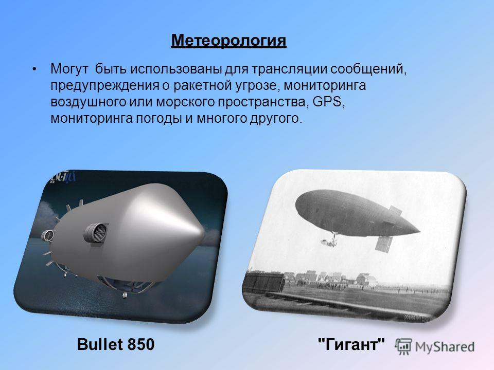 Метеорология Могут быть использованы для трансляции сообщений, предупреждения о ракетной угрозе, мониторинга воздушного или морского пространства, GPS, мониторинга погоды и многого другого. Bullet 850Гигант