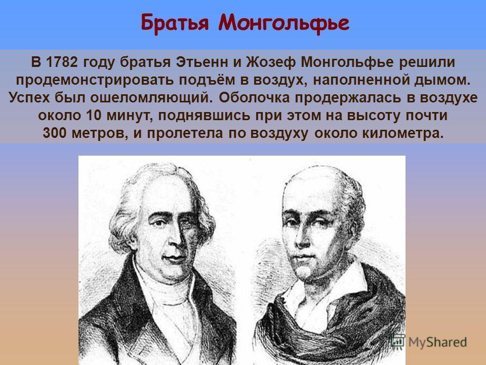 Братья Монгольфье В 1782 году братья Этьенн и Жозеф Монгольфье решили продемонстрировать подъём в воздух, наполненной дымом. Успех был ошеломляющий. Оболочка продержалась в воздухе около 10 минут, поднявшись при этом на высоту почти 300 метров, и про