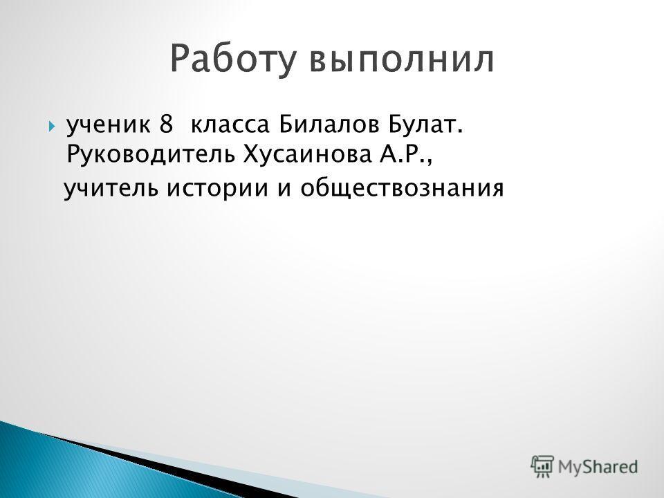 ученик 8 класса Билалов Булат. Руководитель Хусаинова А.Р., учитель истории и обществознания