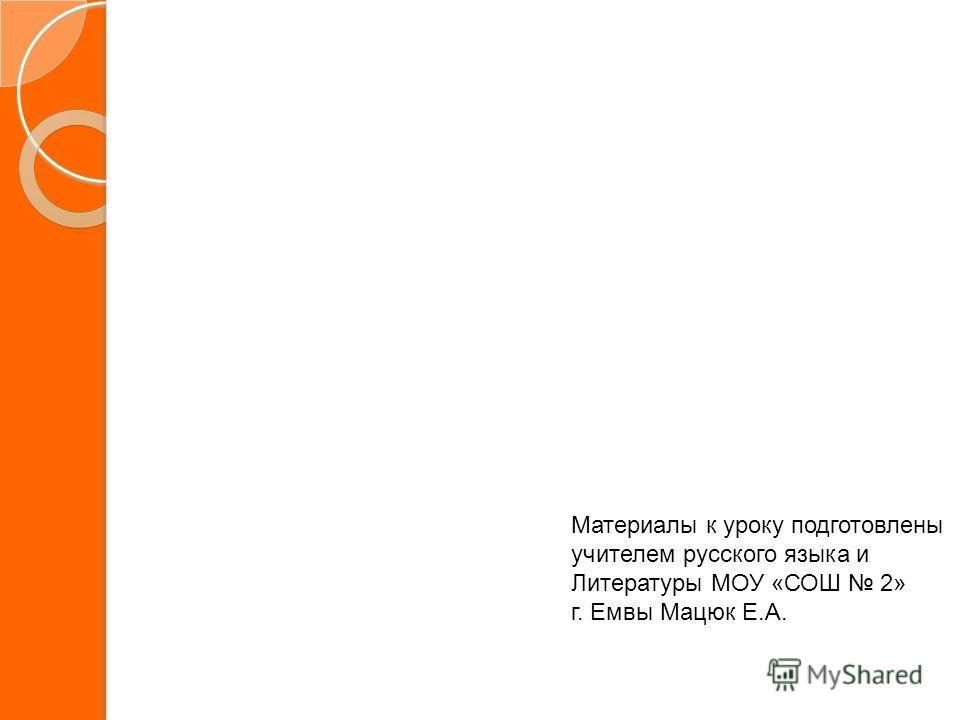 Материалы к уроку подготовлены учителем русского языка и Литературы МОУ «СОШ 2» г. Емвы Мацюк Е.А.