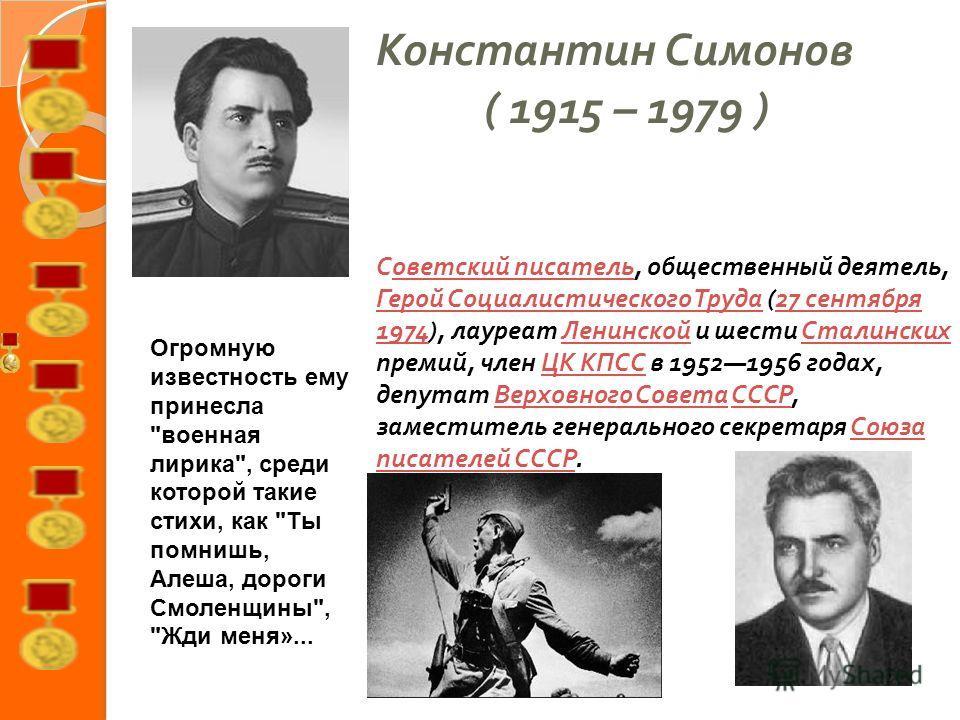 Константин Симонов ( 1915 – 1979 ) Советский писатель, общественный деятель, Герой Социалистического Труда (27 сентября 1974), лауреат Ленинской и шести Сталинских премий, член ЦК КПСС в 19521956 годах, депутат Верховного Совета СССР, заместитель ген