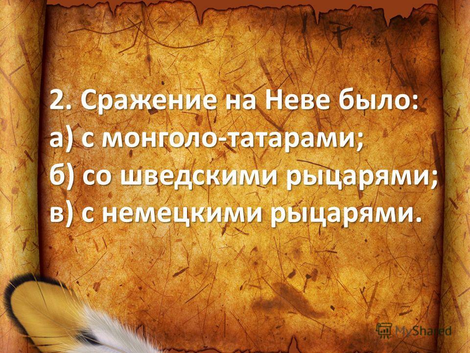2. Сражение на Неве было: а) с монголо-татарами; б) со шведскими рыцарями; в) с немецкими рыцарями.